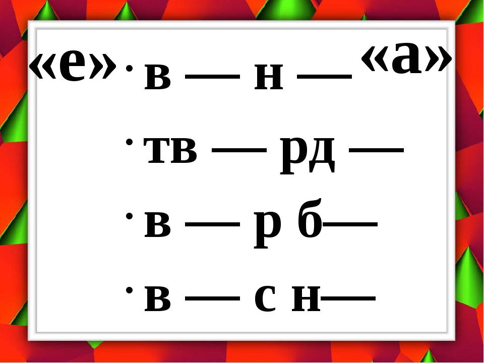 «е» в — н — тв — рд — в — р б— в — с н— «а»