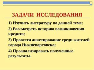 ЗАДАЧИ ИССЛЕДОВАНИЯ 1) Изучить литературу по данной теме; 2) Рассмотреть исто