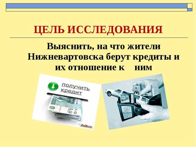 ЦЕЛЬ ИССЛЕДОВАНИЯ Выяснить, на что жители Нижневартовска берут кредиты и их...