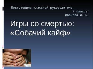 Подготовила классный руководитель 7 класса Иванова И.Н. Игры со смертью: «Соб