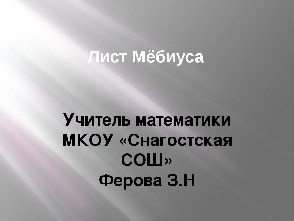 Лист Мёбиуса Учитель математики МКОУ «Снагостская СОШ» Ферова З.Н