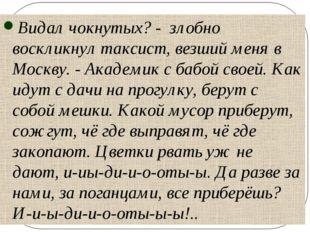 Видал чокнутых? - злобно воскликнул таксист, везший меня в Москву. - Академик