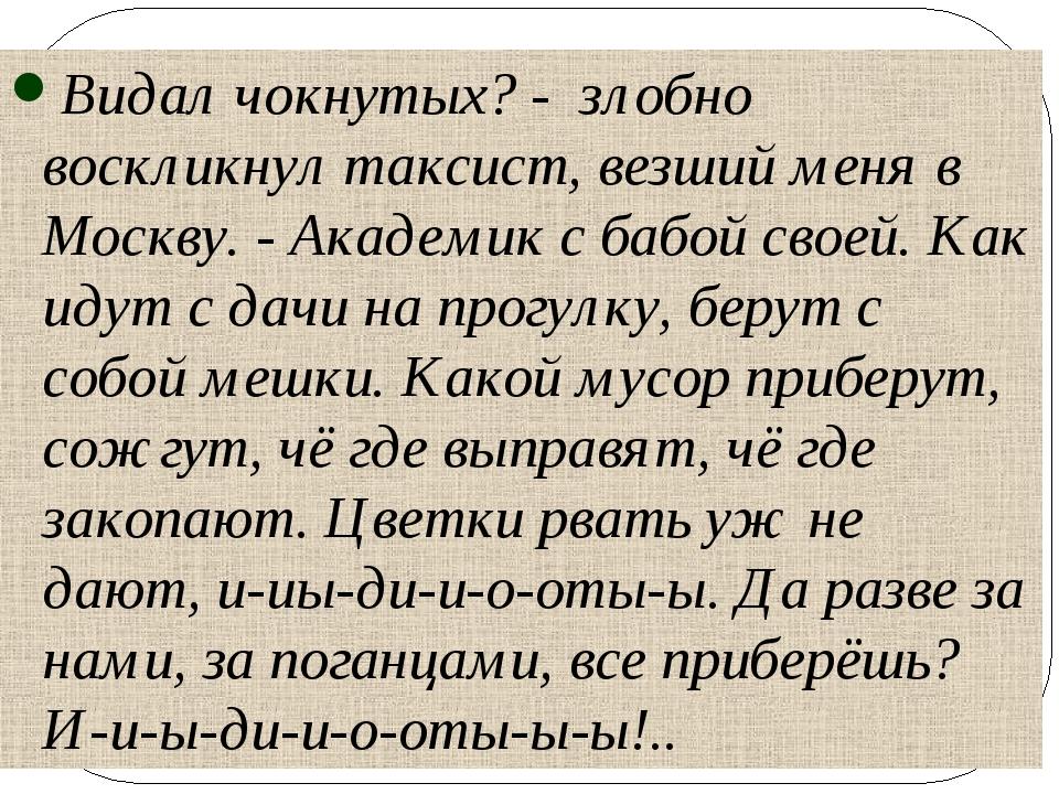 Видал чокнутых? - злобно воскликнул таксист, везший меня в Москву. - Академик...