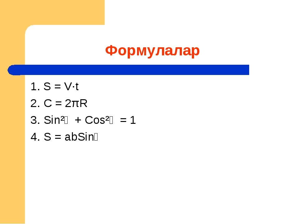 Формулалар 1. S = V∙t 2. C = 2πR 3. Sin²ἁ + Cos²ἁ = 1 4. S = abSinἁ