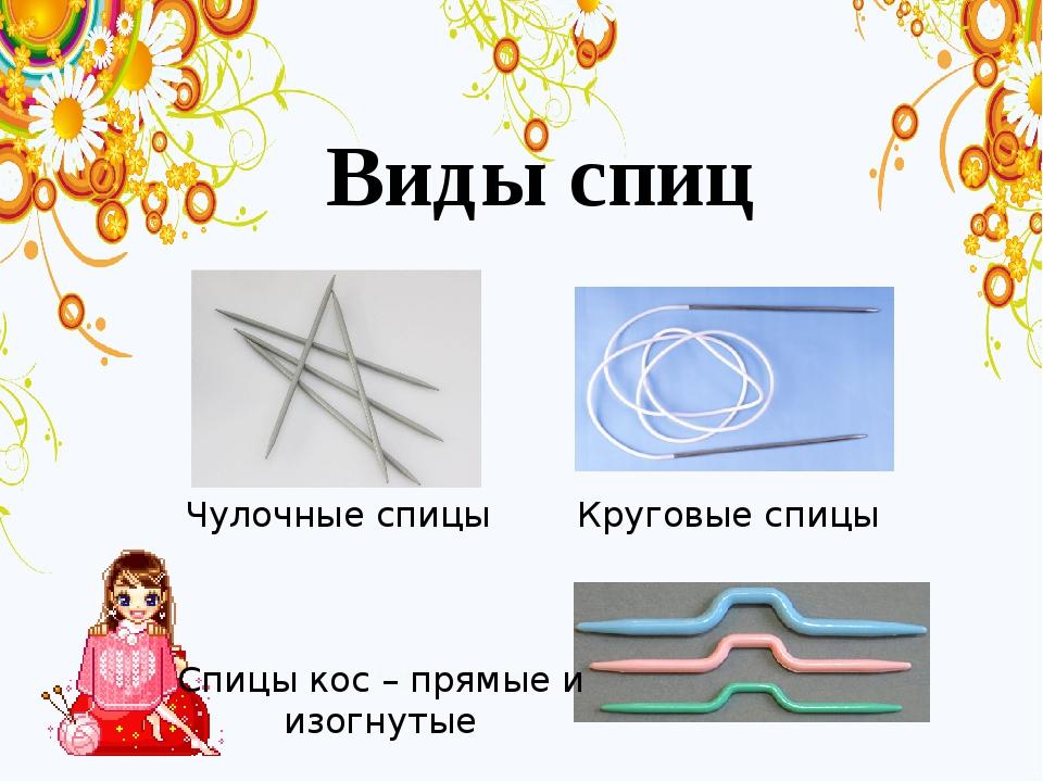 Виды спиц Круговые спицы Спицы кос – прямые и изогнутые Чулочные спицы