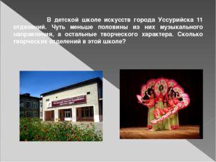 В детской школе искусств города Уссурийска 11 отделений. Чуть меньше половин