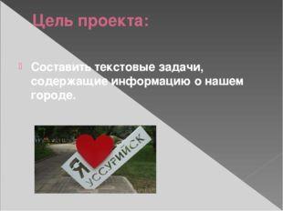 Цель проекта: Составить текстовые задачи, содержащие информацию о нашем городе.