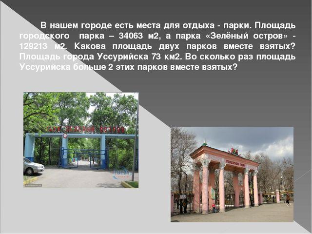В нашем городе есть места для отдыха - парки. Площадь городского парка – 340...