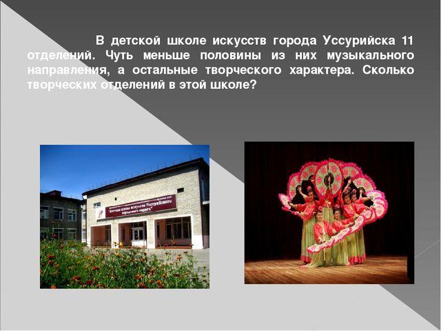 В детской школе искусств города Уссурийска 11 отделений. Чуть меньше половин...