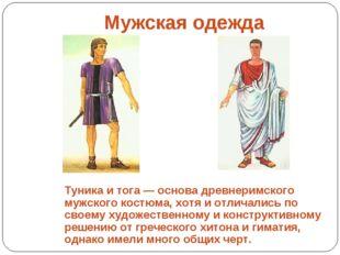 Туника и тога — основа древнеримского мужского костюма, хотя и отличались по