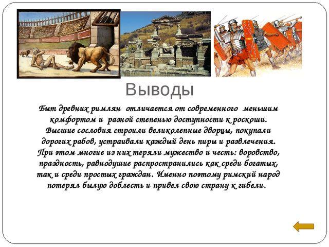 Выводы Быт древних римлян отличается от современного меньшим комфортом и раз...