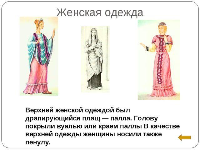 Женская одежда Верхней женской одеждой был драпирующийся плащ — палла. Голову...