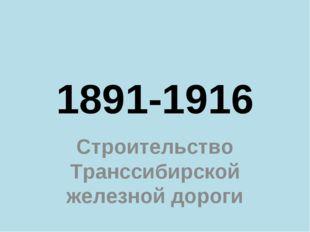 1891-1916 Строительство Транссибирской железной дороги