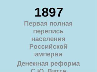1897 Первая полная перепись населения Российской империи Денежная реформа С.Ю