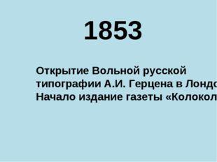 1853 Открытие Вольной русской типографии А.И. Герцена в Лондоне Начало издани