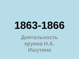 1863-1866 Деятельность кружка Н.А. Ишутина
