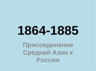 1864-1885 Присоединение Средней Азии к России