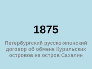 1875 Петербургский русско-японский договор об обмене Курильских островов на о