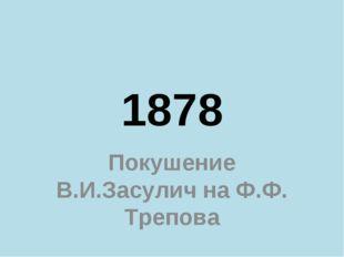 1878 Покушение В.И.Засулич на Ф.Ф. Трепова