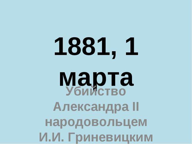 1881, 1 марта Убийство Александра II народовольцем И.И. Гриневицким