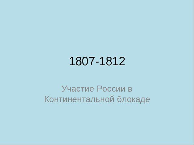 1807-1812 Участие России в Континентальной блокаде