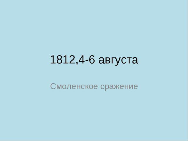 1812,4-6 августа Смоленское сражение