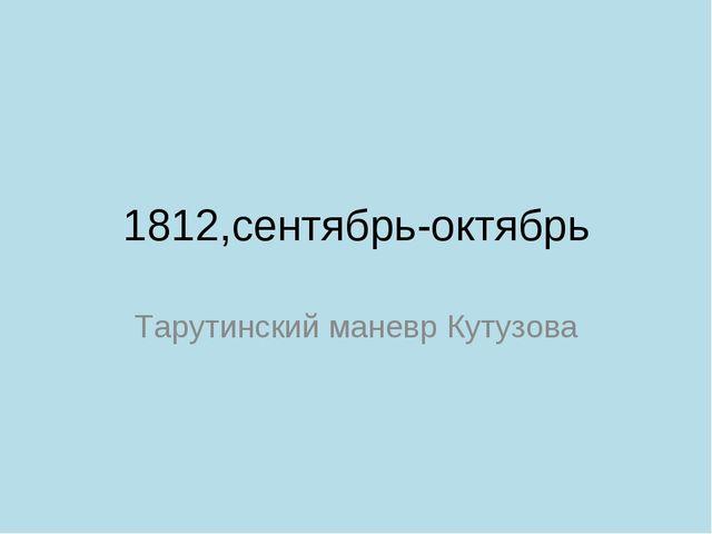 1812,сентябрь-октябрь Тарутинский маневр Кутузова