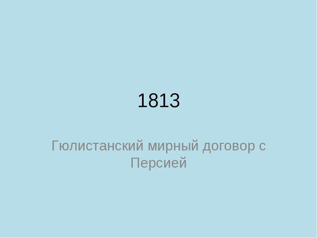 1813 Гюлистанский мирный договор с Персией