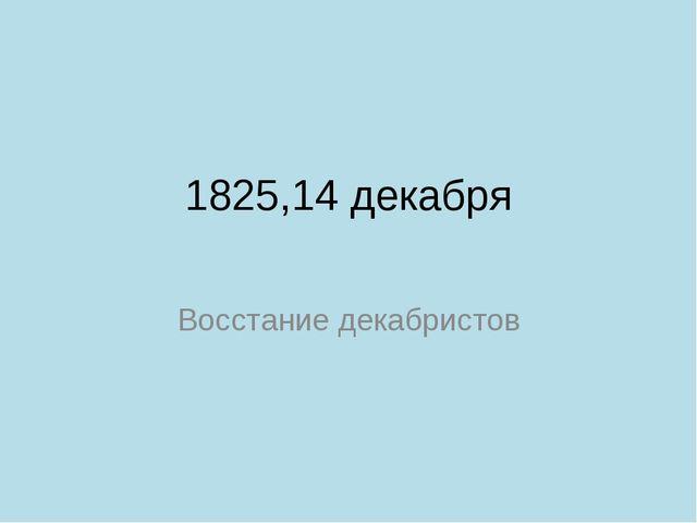1825,14 декабря Восстание декабристов