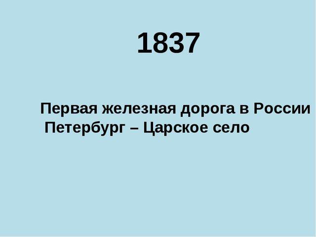 1837 Первая железная дорога в России Петербург – Царское село