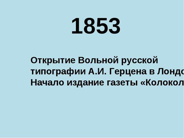 1853 Открытие Вольной русской типографии А.И. Герцена в Лондоне Начало издани...