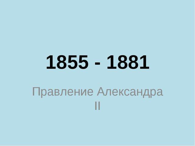 1855 - 1881 Правление Александра II