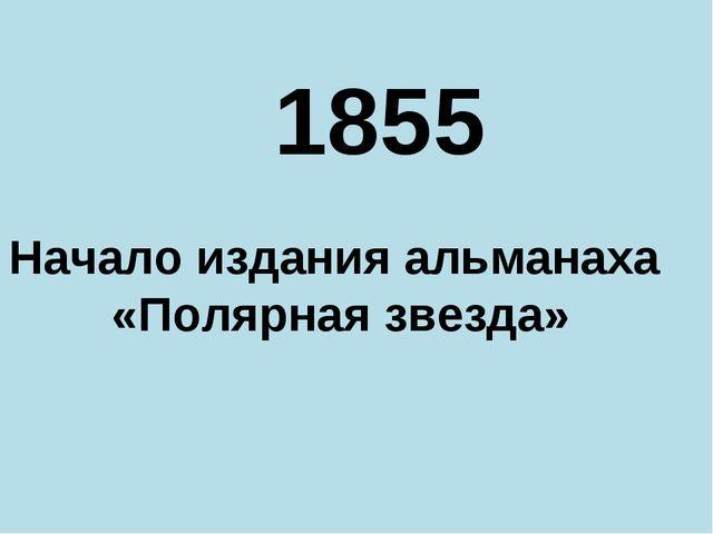 1855 Начало издания альманаха «Полярная звезда»