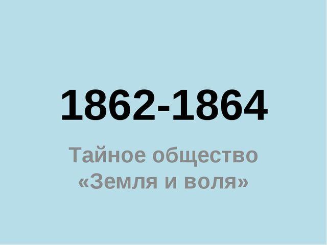 1862-1864 Тайное общество «Земля и воля»