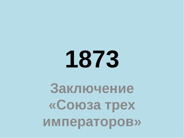 1873 Заключение «Союза трех императоров»