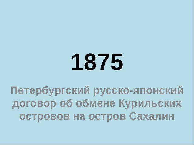 1875 Петербургский русско-японский договор об обмене Курильских островов на о...