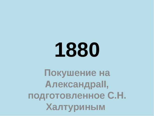 1880 Покушение на АлександраII, подготовленное С.Н. Халтуриным