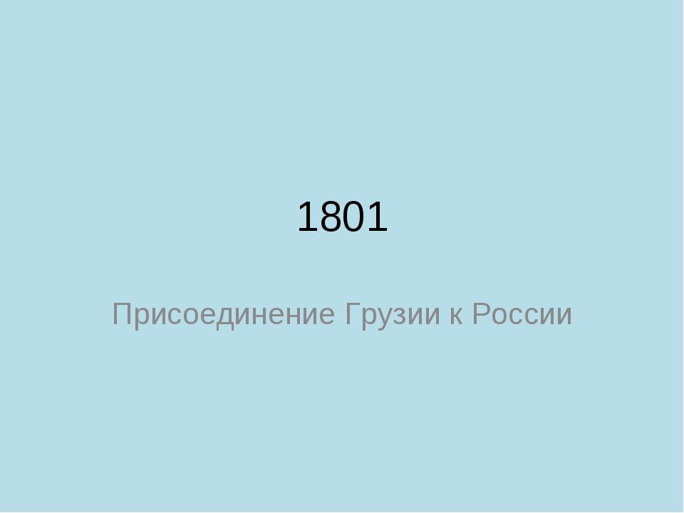 1801 Присоединение Грузии к России