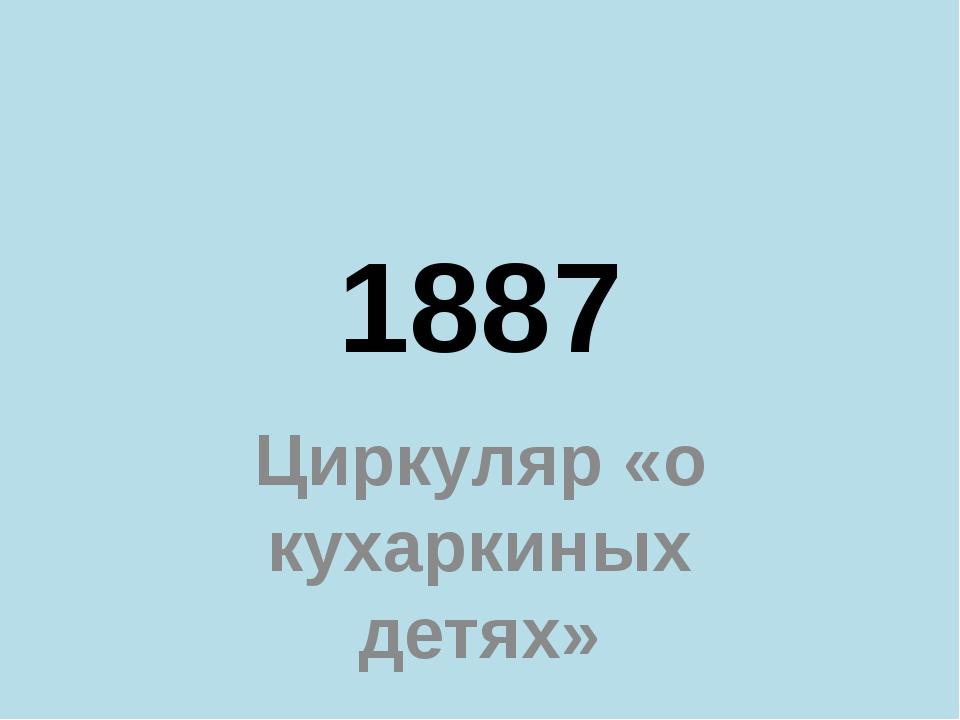 1887 Циркуляр «о кухаркиных детях»