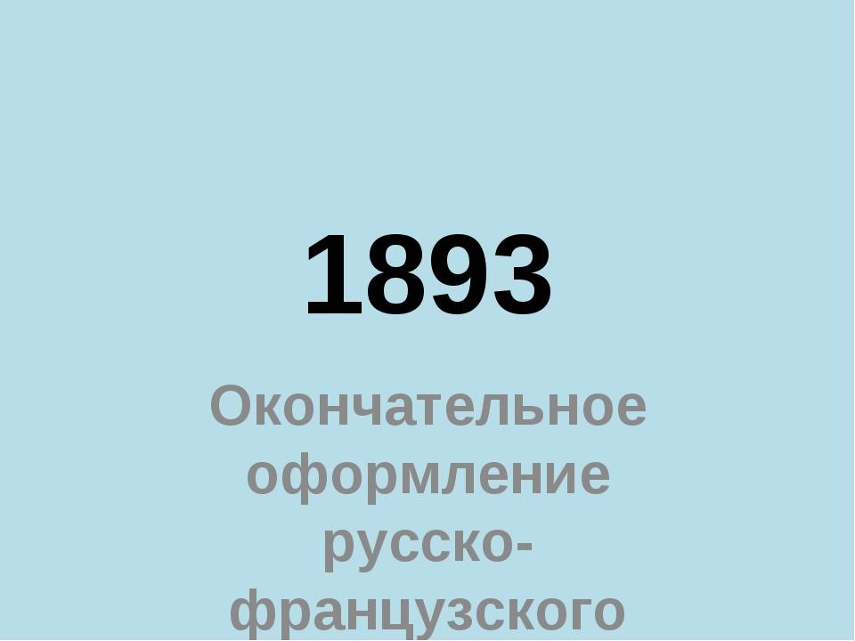 1893 Окончательное оформление русско-французского союза