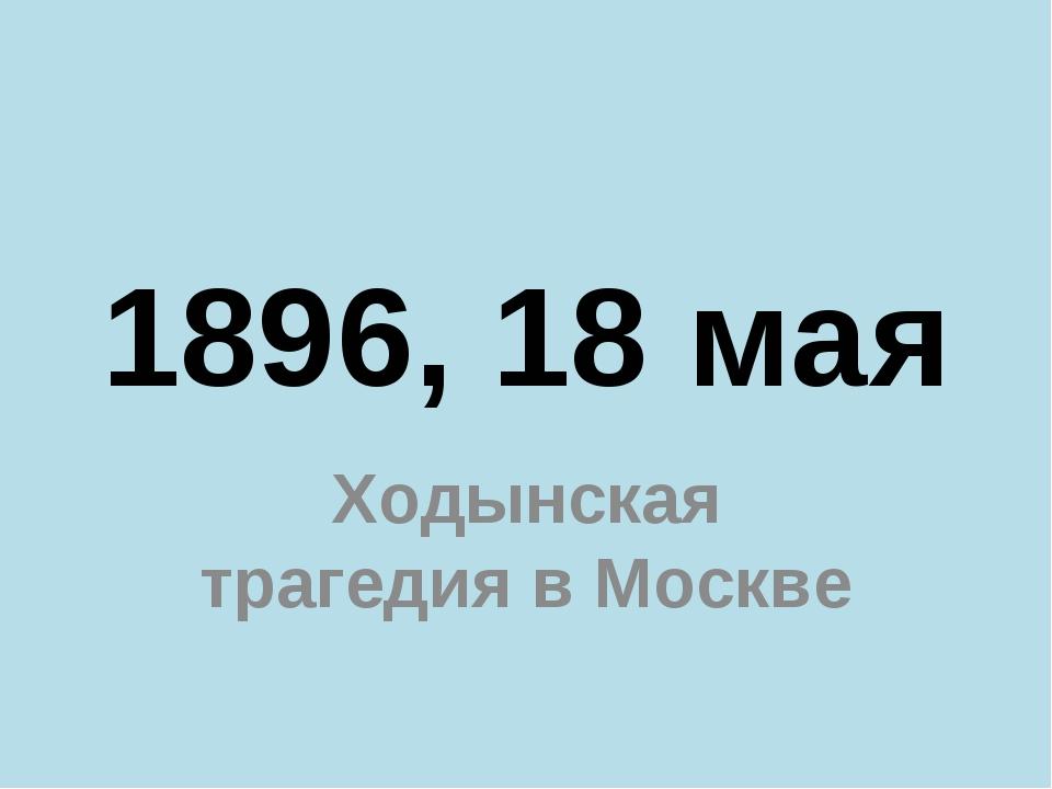 1896, 18 мая Ходынская трагедия в Москве