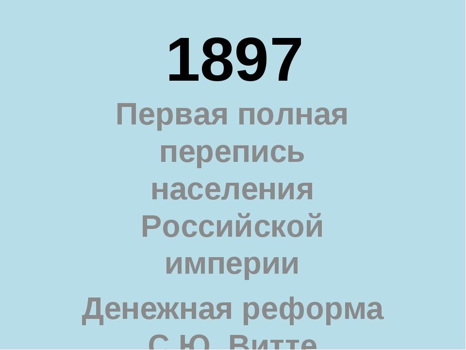 1897 Первая полная перепись населения Российской империи Денежная реформа С.Ю...