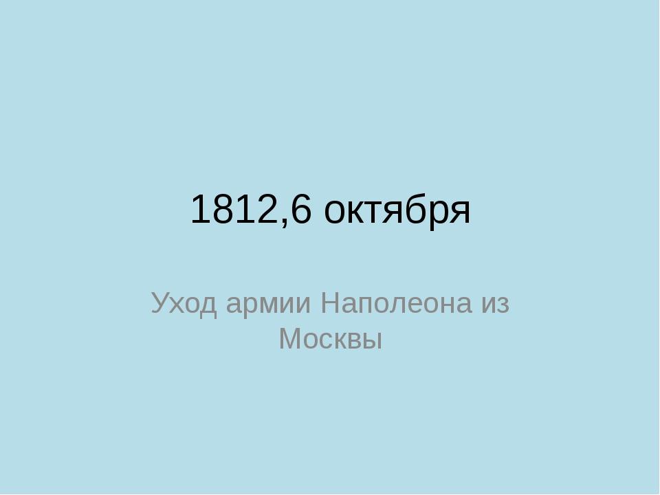 1812,6 октября Уход армии Наполеона из Москвы