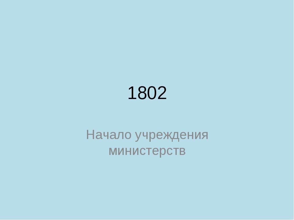 1802 Начало учреждения министерств