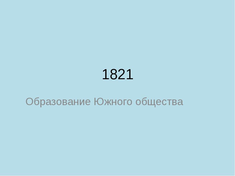 1821 Образование Южного общества