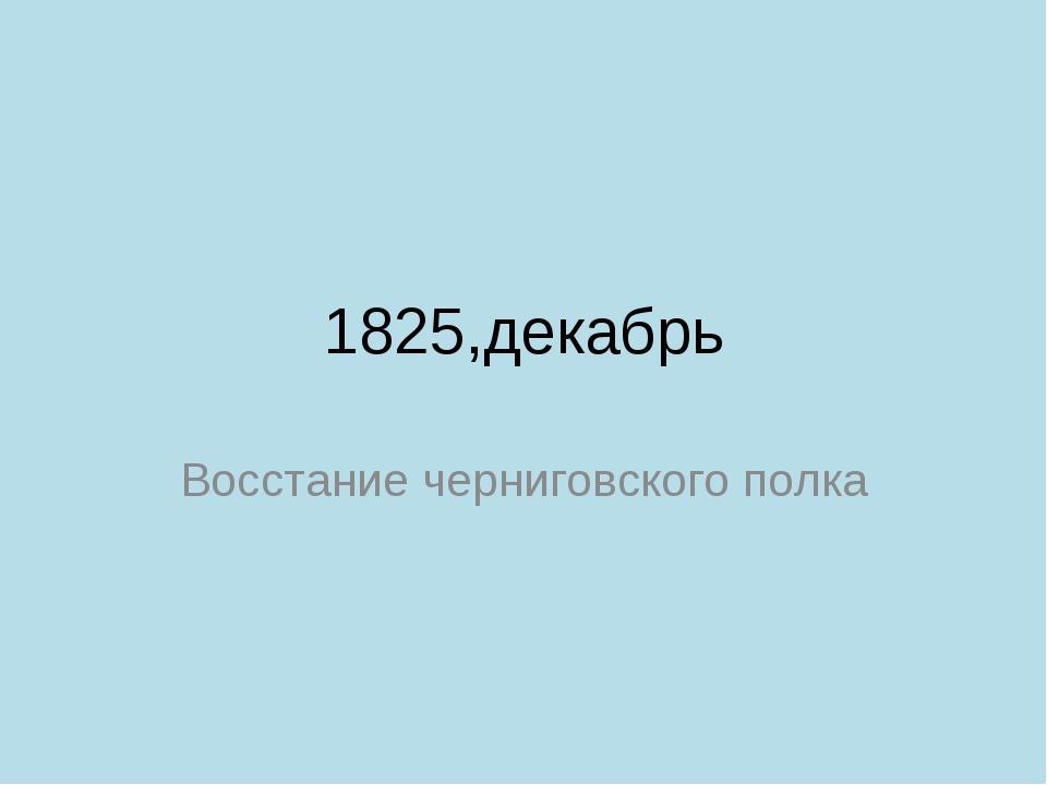 1825,декабрь Восстание черниговского полка