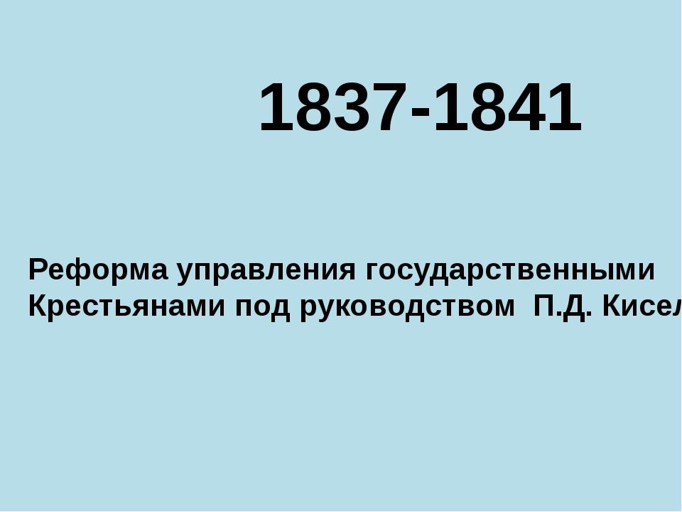 1837-1841 Реформа управления государственными Крестьянами под руководством П....