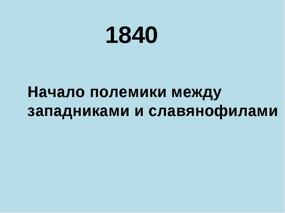 1840 Начало полемики между западниками и славянофилами