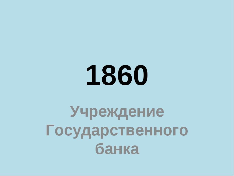 1860 Учреждение Государственного банка