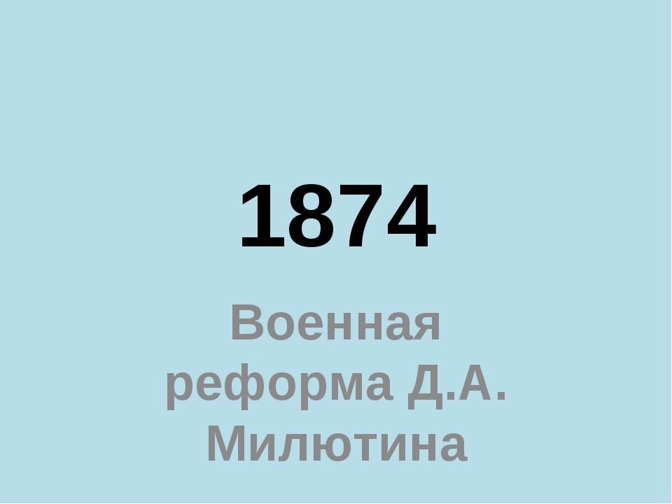 1874 Военная реформа Д.А. Милютина